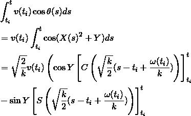 \begin{align*} &\int_{t_i}^{t}v(t_i) \cos\theta(s) ds\\ & =v(t_i)\int_{t_i}^{t} \cos(X(s)^2+Y) ds\\ & =\sqrt{\frac{2}{k}}v(t_i)\left( \cos Y\left[ C\left( \sqrt{\frac{k}{2}}(s-t_i+\frac{\omega(t_i)}{k})\right) \right]_{t_i}^t \\ & - \sin Y\left[ S\left( \sqrt{\frac{k}{2}}(s-t_i+\frac{\omega(t_i)}{k})\right) \right]_{t_i}^t \right) \end{align*}