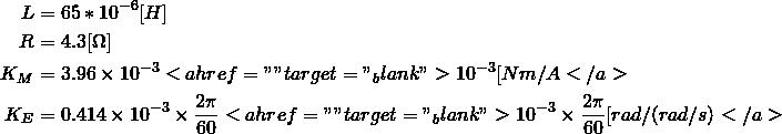 "\begin{align*} L&=65*10^{-6}[H]\\ R&=4.3[\Omega]\\ K_M&=3.96\times 10^{-3}<a href="""" target=""_blank"">10^{-3}[Nm/A</a>\\ K_E&=0.414\times 10^{-3}\times \frac{2\pi}{60}<a href="""" target=""_blank"">10^{-3}\times \frac{2\pi}{60}[rad/(rad/s)</a> \end{align*}"